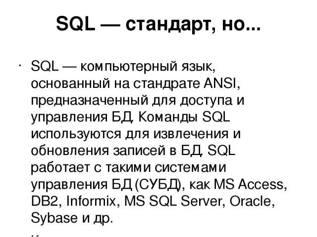 SQL — стандарт, но... SQL — компьютерный язык, основанный на стандрате ANSI, предназначенный для доступа и управления БД. Команды SQL используются для извлечения и обновления записей в БД. SQL работает с такими системами управления БД (СУБД), как MS…