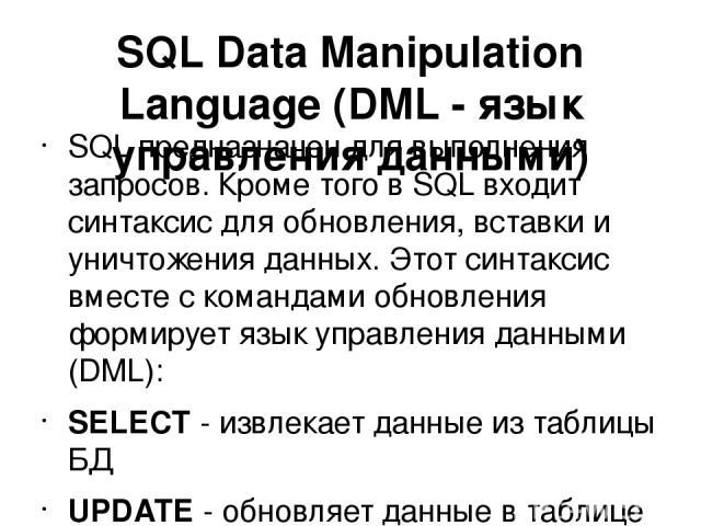 SQL Data Manipulation Language (DML - язык управления данными) SQL предназначен для выполнения запросов. Кроме того в SQL входит синтаксис для обновления, вставки и уничтожения данных. Этот синтаксис вместе с командами обновления формирует язык упра…