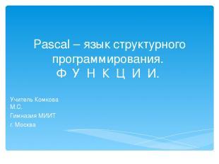 Pascal – язык структурного программирования. Ф У Н К Ц И И. Учитель Комкова М.C.