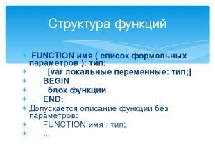 FUNCTION имя ( список формальных параметров ): тип; [var локальные переменные: т