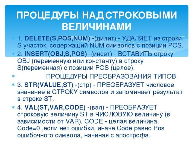 1. DELETE(S,POS,NUM) -(дилит) - УДАЛЯЕТ из строки S участок, содержащий NUM символов с позиции POS. 2. INSERT(OBJ,S,POS) -(инсет) - ВСТАВИТЬ строку OBJ (переменную или константу) в строку S(переменная) с позиции POS (целое). ПРОЦЕДУРЫ ПРЕОБРАЗОВАНИЯ…