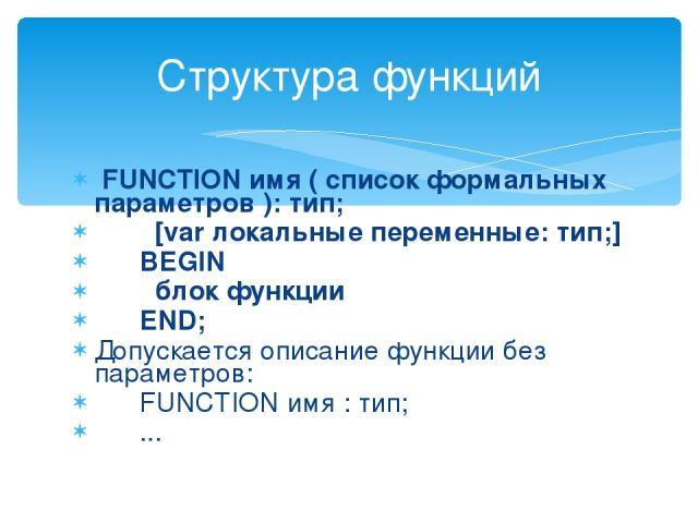 FUNCTION имя ( список формальных параметров ): тип; [var локальные переменные: тип;] BEGIN блок функции END; Допускается описание функции без параметров: FUNCTION имя : тип; ... Структура функций