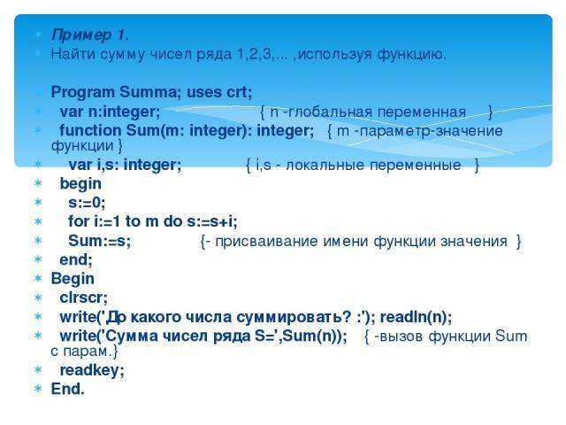 Пример 1. Найти сумму чисел ряда 1,2,3,... ,используя функцию. Program Summa; uses crt; var n:integer; { n -глобальная переменная } function Sum(m: integer): integer; { m -параметр-значение функции } var i,s: integer; { i,s - локальные переменные } …