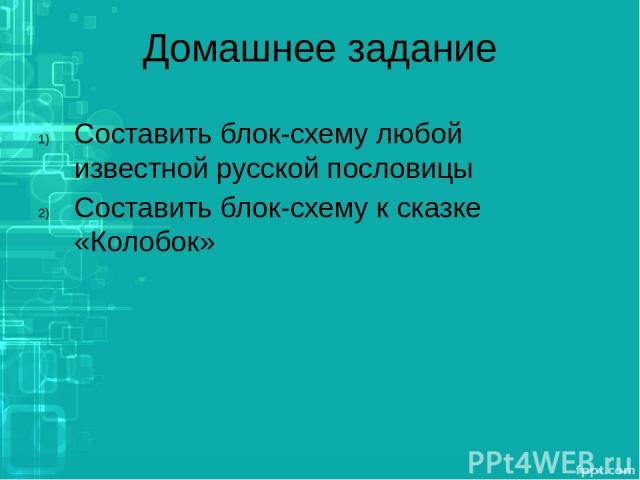 Домашнее задание Составить блок-схему любой известной русской пословицы Составить блок-схему к сказке «Колобок»