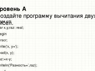Уровень А Создайте программу вычитания двух чисел. uses crt; var x,y,raz: real;