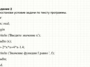 Задание 2 Восстанови условие задачи по тексту программы. var f, x: real; begin w