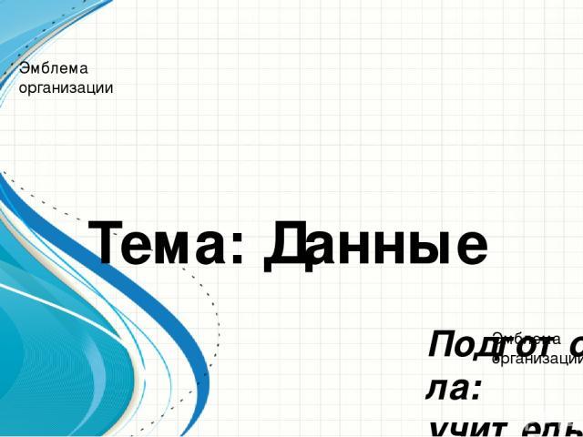 Тема: Данные Подготовила: учитель информатики Азмаганова Б.Х. 9 класс Образец заголовка Эмблема организации