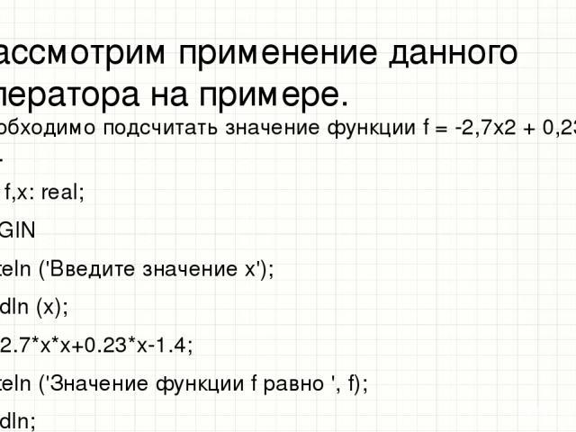 Рассмотрим применение данного оператора на примере. Необходимо подсчитать значение функции f = -2,7х2 + 0,23х — 1,4. var f,x: real; BEGIN writeln ('Введите значение x'); readln (x); f:=-2.7*x*x+0.23*x-1.4; writeln ('Значение функции f равно ', f); r…