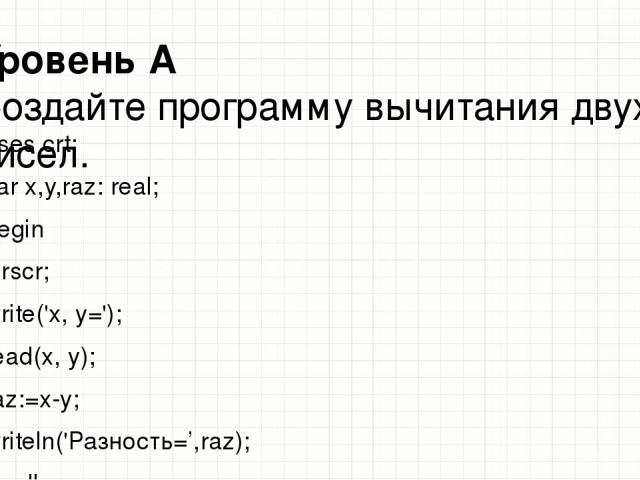 Уровень А Создайте программу вычитания двух чисел. uses crt; var x,y,raz: real; begin clrscr; write('x, y='); read(x, y); raz:=x-y; writeln('Разность=',raz); readkey; end. Образец заголовка