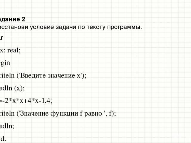 Задание 2 Восстанови условие задачи по тексту программы. var f, x: real; begin writeln ('Введите значение x'); readln (x); f:=-2*x*x+4*x-1.4; writeln ('Значение функции f равно ', f); readln; end. Образец заголовка