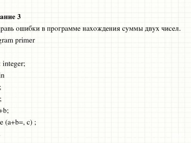 Задание 3 Исправь ошибки в программе нахождения суммы двух чисел. program primer var а, b: integer; begin а=2; b=3; с=а+b; write (a+b=, с) ; end. Образец заголовка