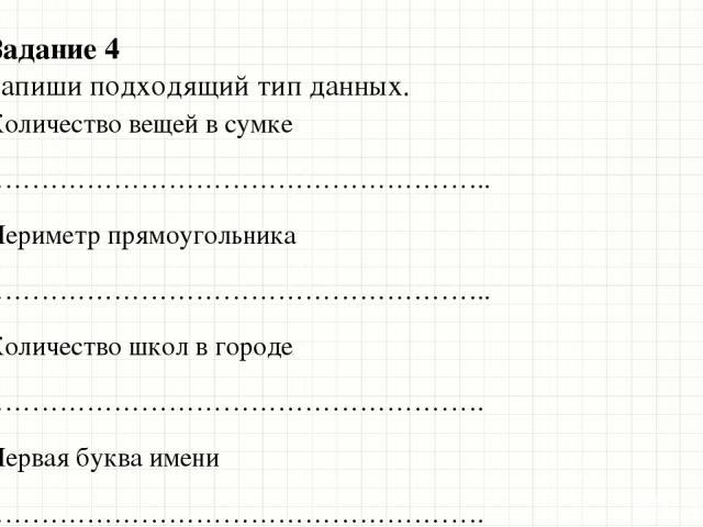 Задание 4 Запиши подходящий тип данных. Количество вещей в сумке ……………………………………………….. Периметр прямоугольника ……………………………………………….. Количество школ в городе ………………………………………………. Первая буква имени ………………………………………………. Количество граждан Казахстана в го…