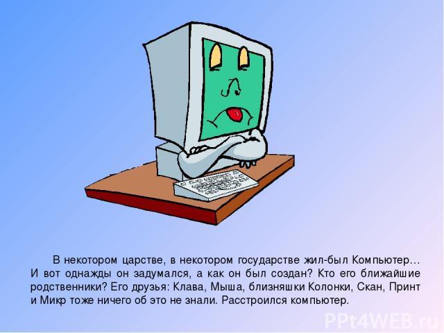 В некотором царстве, в некотором государстве жил-был Компьютер… И вот однажды он задумался, а как он был создан? Кто его ближайшие родственники? Его друзья: Клава, Мыша, близняшки Колонки, Скан, Принт и Микр тоже ничего об это не знали. Расстроился …