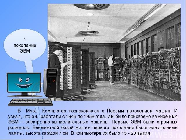 В Музее Компьютер познакомился с Первым поколением машин. И узнал, что они работали с 1946 по 1958 года. Им было присвоено важное имя ЭВМ – электронно-вычислительные машины. Первые ЭВМ были огромных размеров. Элементной базой машин первого поколения…