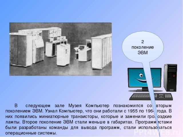 В следующем зале Музея Компьютер познакомился со вторым поколением ЭВМ. Узнал Компьютер, что они работали с 1955 по 1964 года. В них появились миниатюрные транзисторы, которые и заменили громоздкие лампы. Второе поколение ЭВМ стали меньше в габарита…