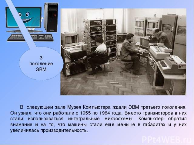 В следующем зале Музея Компьютера ждали ЭВМ третьего поколения. Он узнал, что они работали с 1955 по 1964 года. Вместо транзисторов в них стали использоваться интегральные микросхемы. Компьютер обратил внимание и на то, что машины стали ещё меньше в…