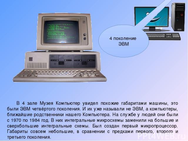 В 4 зале Музея Компьютер увидел похожие габаритами машины, это были ЭВМ четвёртого поколения. И их уже называли не ЭВМ, а компьютеры, ближайшие родственники нашего Компьютера. На службе у людей они были с 1970 по 1984 год. В них интегральные микросх…
