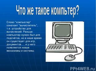 """Слово """"компьютер"""" означает """"вычислитель"""", т.е. устройство для вычислений. Раньше"""