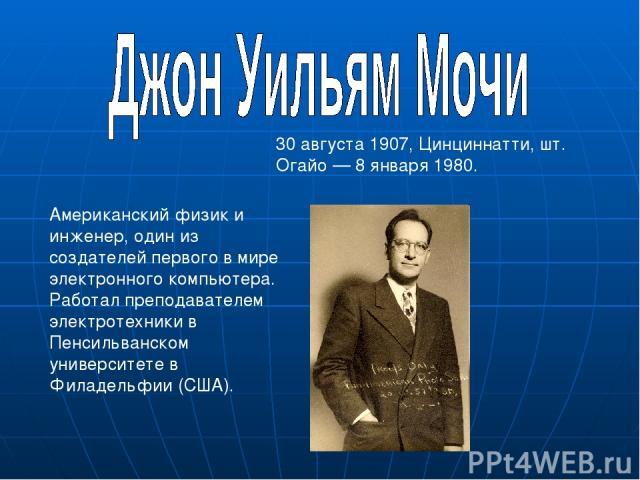 Американский физик и инженер, один из создателей первого в мире электронного компьютера. Работал преподавателем электротехники в Пенсильванском университете в Филадельфии (США). 30 августа 1907, Цинциннатти, шт. Огайо — 8 января 1980.