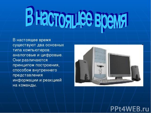 В настоящее время существуют два основных типа компьютеров: аналоговые и цифровые. Они различаются принципом построения, способом внутреннего представления информации и реакцией на команды.