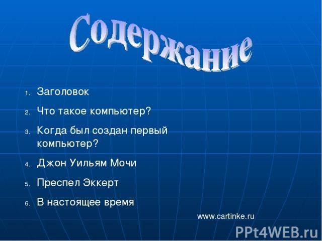 Заголовок Что такое компьютер? Когда был создан первый компьютер? Джон Уильям Мочи Преспел Эккерт В настоящее время www.cartinke.ru