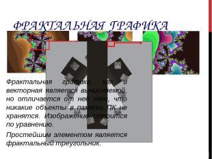 ФРАКТАЛЬНАЯ ГРАФИКА Фрактальная графика, как и векторная является вычисляемой, н