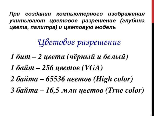 При создании компьютерного изображения учитывают цветовое разрешение (глубина цвета, палитра) и цветовую модель Цветовое разрешение 1 бит – 2 цвета (чёрный и белый) 1 байт – 256 цветов (VGA) 2 байта – 65536 цветов (High color) 3 байта – 16,5 млн цве…