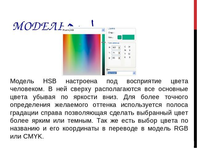 МОДЕЛЬ HSB Модель HSB настроена под восприятие цвета человеком. В ней сверху располагаются все основные цвета убывая по яркости вниз. Для более точного определения желаемого оттенка используется полоса градации справа позволяющая сделать выбранный ц…
