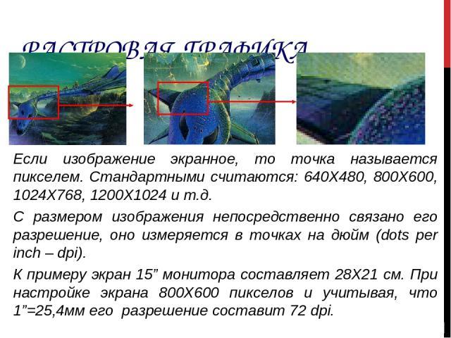 РАСТРОВАЯ ГРАФИКА Если изображение экранное, то точка называется пикселем. Стандартными считаются: 640Х480, 800Х600, 1024Х768, 1200Х1024 и т.д. С размером изображения непосредственно связано его разрешение, оно измеряется в точках на дюйм (dots per …