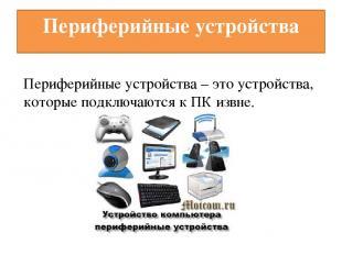 Периферийные устройства Периферийные устройства – это устройства, которые подклю