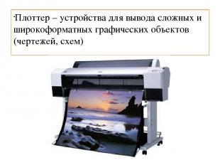 Плоттер – устройства для вывода сложных и широкоформатных графических объектов (