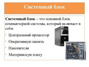 Системный блок Системный блок – это основной блок компьютерной системы, который