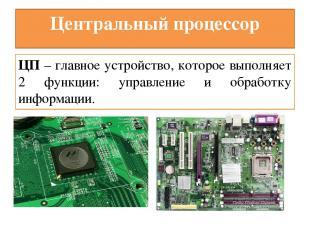 Центральный процессор ЦП – главное устройство, которое выполняет 2 функции: упра