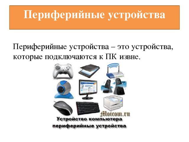 Периферийные устройства Периферийные устройства – это устройства, которые подключаются к ПК извне.