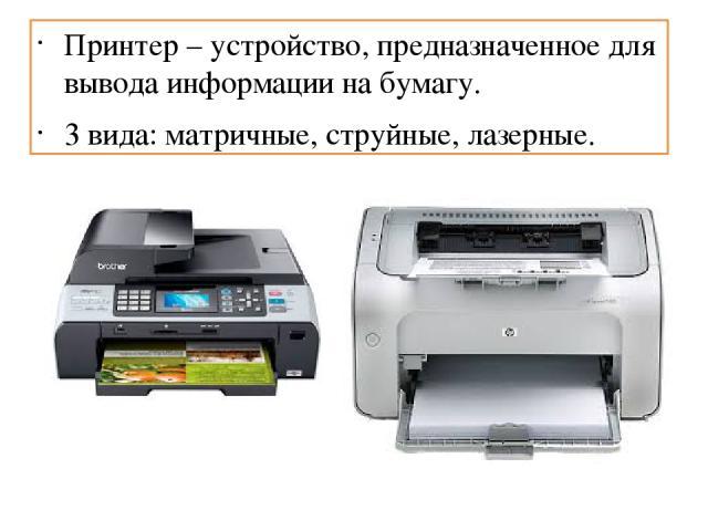 Принтер – устройство, предназначенное для вывода информации на бумагу. 3 вида: матричные, струйные, лазерные.