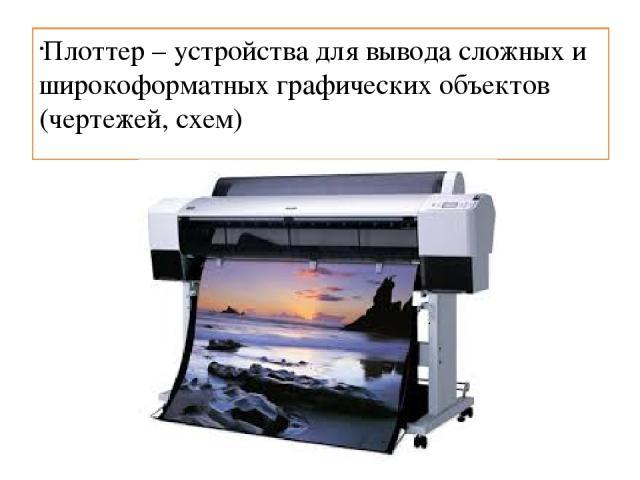 Плоттер – устройства для вывода сложных и широкоформатных графических объектов (чертежей, схем)
