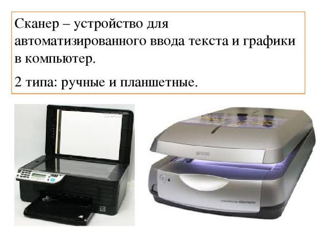 Сканер – устройство для автоматизированного ввода текста и графики в компьютер. 2 типа: ручные и планшетные.
