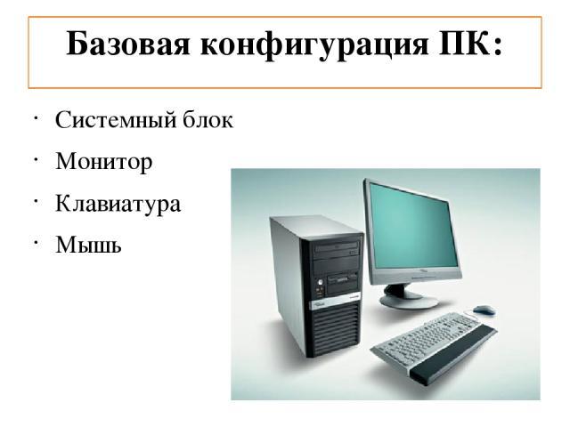 Базовая конфигурация ПК: Системный блок Монитор Клавиатура Мышь