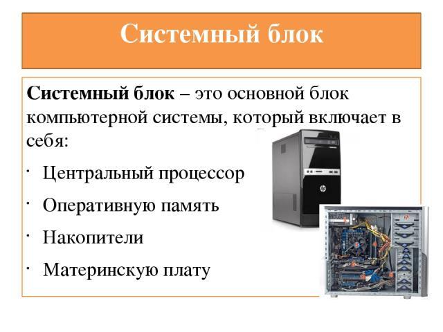 Системный блок Системный блок – это основной блок компьютерной системы, который включает в себя: Центральный процессор Оперативную память Накопители Материнскую плату