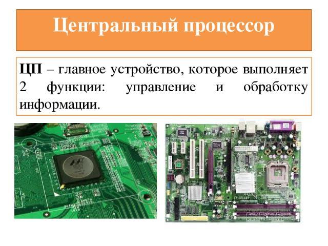 Центральный процессор ЦП – главное устройство, которое выполняет 2 функции: управление и обработку информации.