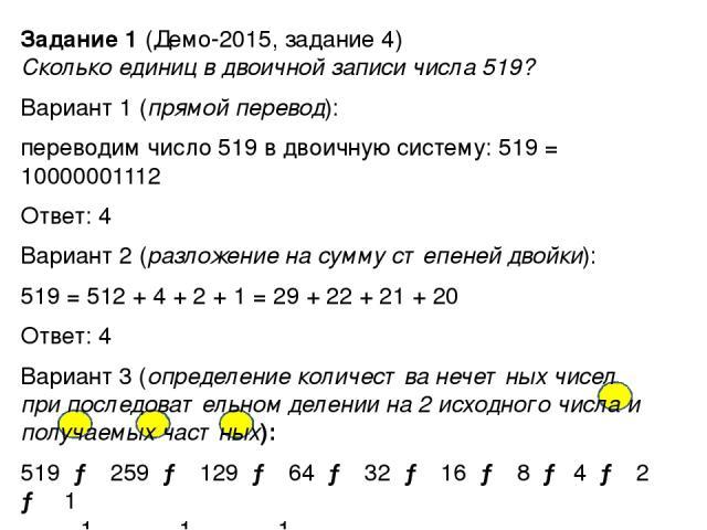 Задание 1 (Демо-2015, задание 4) Сколько единиц в двоичной записи числа 519? Вариант 1 (прямой перевод): переводим число 519 в двоичную систему: 519 = 10000001112 Ответ: 4 Вариант 2 (разложение на сумму степеней двойки): 519 = 512 + 4 + 2 + 1 = 29 +…