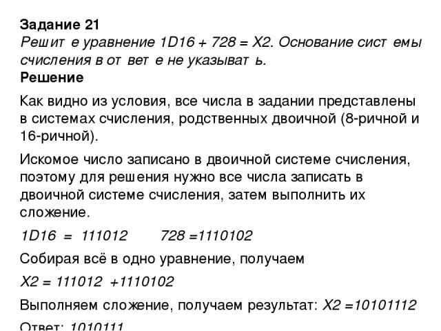 Задание 21 Решите уравнение 1D16 + 728 = X2. Основание системы счисления в ответе не указывать. Решение Как видно из условия, все числа в задании представлены в системах счисления, родственных двоичной (8-ричной и 16-ричной). Искомое число записано …