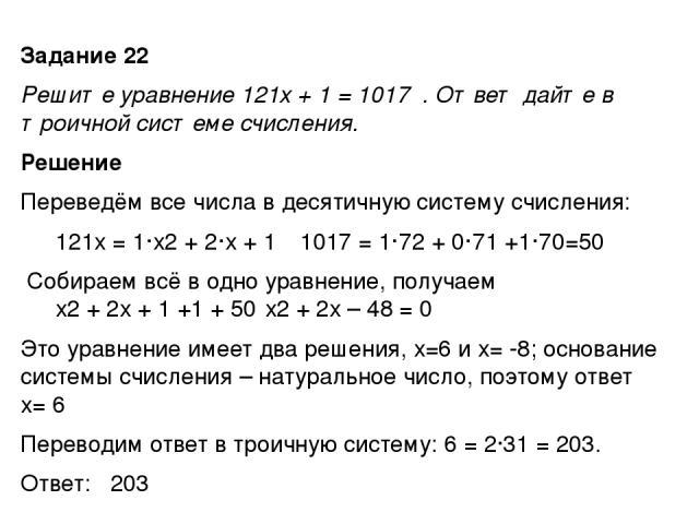 Задание 22 Решите уравнение 121x + 1 = 1017 . Ответ дайте в троичной системе счисления. Решение Переведём все числа в десятичную систему счисления: 121х = 1·х2 + 2·х + 1 1017 = 1·72 + 0·71 +1·70=50 Собираем всё в одно уравнение, получаем х2 + 2х + …