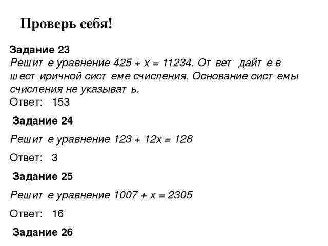 Задание 23 Решите уравнение 425 + x = 11234. Ответ дайте в шестиричной системе счисления. Основание системы счисления не указывать. Ответ: 153 Задание 24 Решите уравнение 123 + 12x = 128 Ответ: 3 Задание 25 Решите уравнение 1007 + x = 2305 Ответ: …