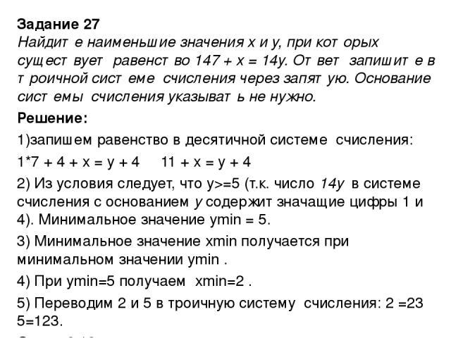 Задание 27 Найдите наименьшие значения x и y, при которых существует равенство 147 + x = 14y. Ответ запишите в троичной системе счисления через запятую. Основание системы счисления указывать не нужно. Решение: 1)запишем равенство в десятичной систем…