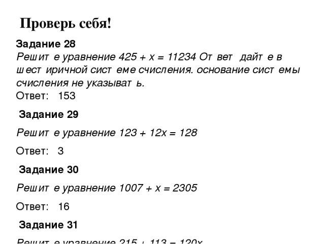 Задание 28 Решите уравнение 425 + x = 11234 Ответ дайте в шестиричной системе счисления. основание системы счисления не указывать. Ответ: 153 Задание 29 Решите уравнение 123 + 12x = 128 Ответ: 3 Задание 30 Решите уравнение 1007 + x = 2305 Ответ: 1…