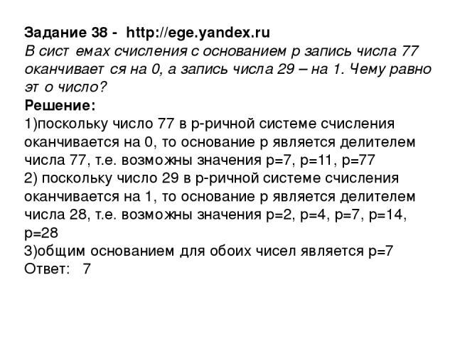 Задание 38 - http://ege.yandex.ru В системах счисления с основанием р запись числа 77 оканчивается на 0, а запись числа 29 – на 1. Чему равно это число? Решение: 1)поскольку число 77 в р-ричной системе счисления оканчивается на 0, то основание р явл…