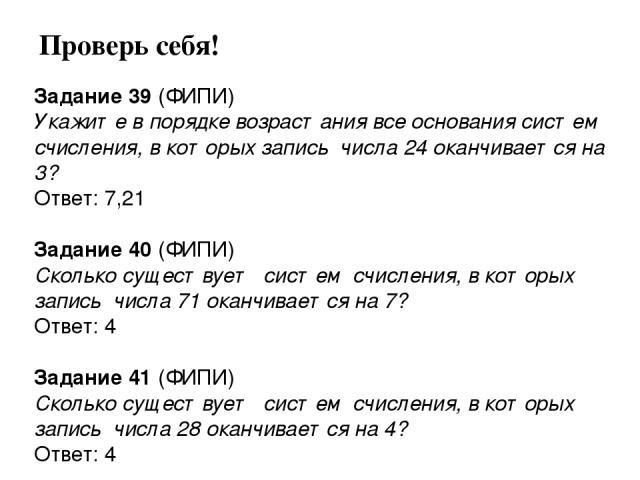 Задание 39 (ФИПИ) Укажите в порядке возрастания все основания систем счисления, в которых запись числа 24 оканчивается на 3? Ответ: 7,21  Задание 40 (ФИПИ) Сколько существует систем счисления, в которых запись числа 71 оканчивается на 7? Ответ: 4 …