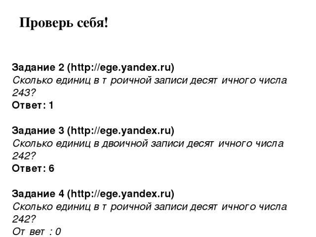 Задание 2 (http://ege.yandex.ru) Сколько единиц в троичной записи десятичного числа 243? Ответ: 1 Задание 3 (http://ege.yandex.ru) Сколько единиц в двоичной записи десятичного числа 242? Ответ: 6 Задание 4 (http://ege.yandex.ru) Сколько единиц в тро…