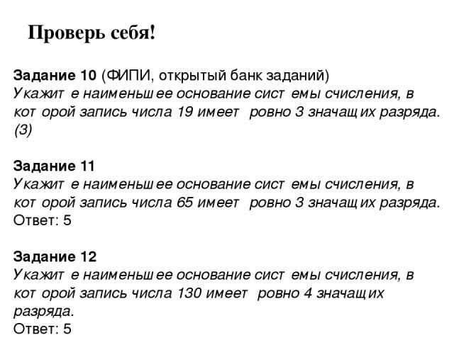 Задание 10 (ФИПИ, открытый банк заданий) Укажите наименьшее основание системы счисления, в которой запись числа 19 имеет ровно 3 значащих разряда. (3)  Задание 11 Укажите наименьшее основание системы счисления, в которой запись числа 65 имеет ровно…